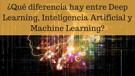 ¿Qué diferencia hay entre Deep Learning, Inteligencia Artificial y Machine Learning?